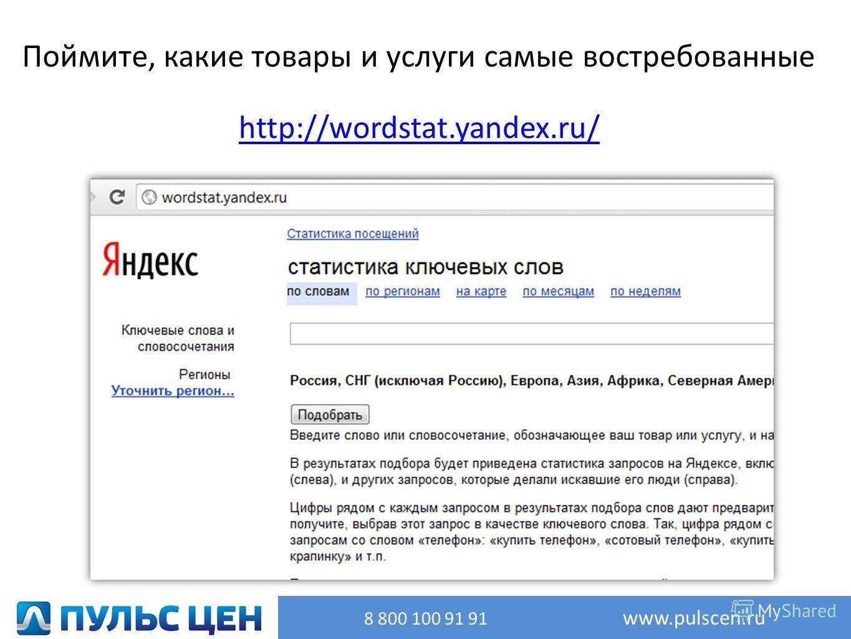 http://wordstat.yandex.ru/ Поймите, какие товары и услуги самые востребованные 8 800 100 91 91 www.pulscen.ru