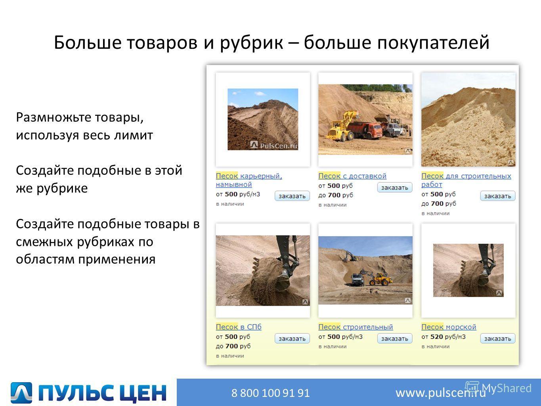 Больше товаров и рубрик – больше покупателей Размножьте товары, используя весь лимит Создайте подобные в этой же рубрике Создайте подобные товары в смежных рубриках по областям применения 8 800 100 91 91 www.pulscen.ru