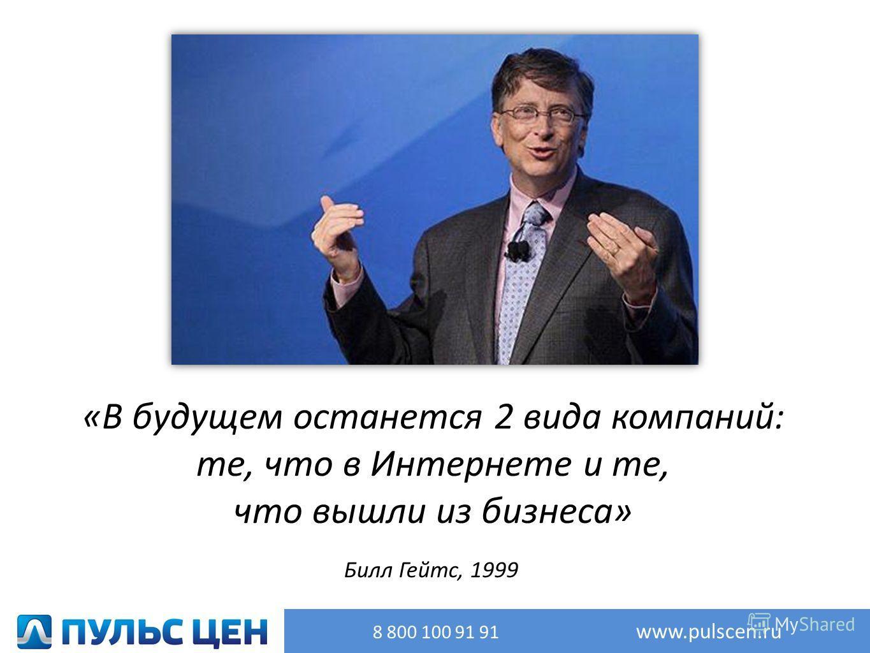 8 800 100 91 91 www.pulscen.ru «В будущем останется 2 вида компаний: те, что в Интернете и те, что вышли из бизнеса» Билл Гейтс, 1999
