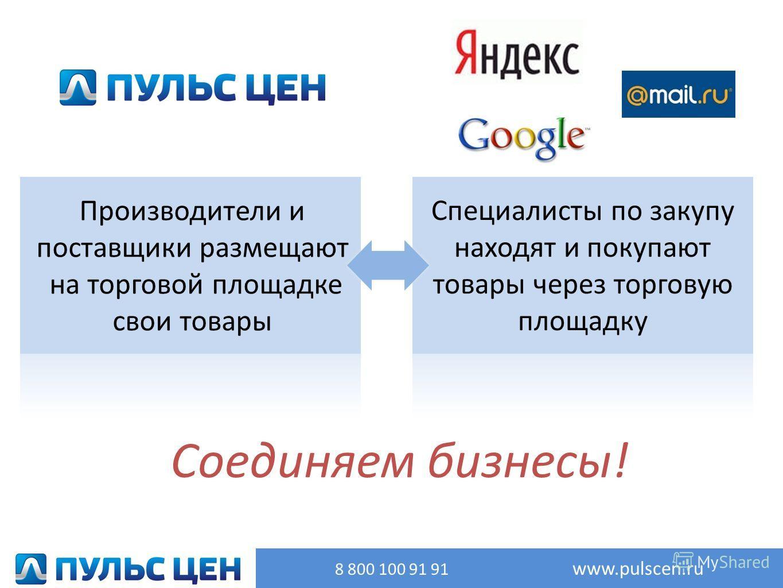 Соединяем бизнесы! Производители и поставщики размещают на торговой площадке свои товары Специалисты по закупу находят и покупают товары через торговую площадку 8 800 100 91 91 www.pulscen.ru