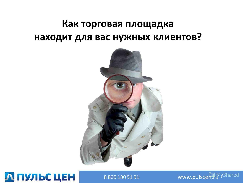 Как торговая площадка находит для вас нужных клиентов? 8 800 100 91 91 www.pulscen.ru