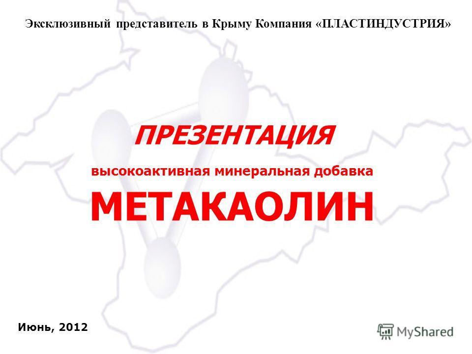 ПРЕЗЕНТАЦИЯ высокоактивная минеральная добавка МЕТАКАОЛИН Эксклюзивный представитель в Крыму Компания «ПЛАСТИНДУСТРИЯ» Июнь, 2012