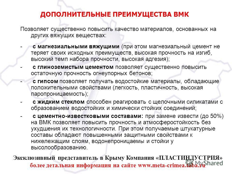 Эксклюзивный представитель в Крыму Компания «ПЛАСТИНДУСТРИЯ» более детальная информация на сайте www.meta-crimea.taba.ru ДОПОЛНИТЕЛЬНЫЕ ПРЕИМУЩЕСТВА ВМК Позволяет существенно повысить качество материалов, основанных на других вяжущих веществах: - с м