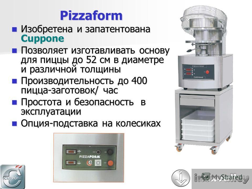 Pizzaform Изобретена и запатентована Cuppone Изобретена и запатентована Cuppone Позволяет изготавливать основу для пиццы до 52 см в диаметре и различной толщины Позволяет изготавливать основу для пиццы до 52 см в диаметре и различной толщины Производ