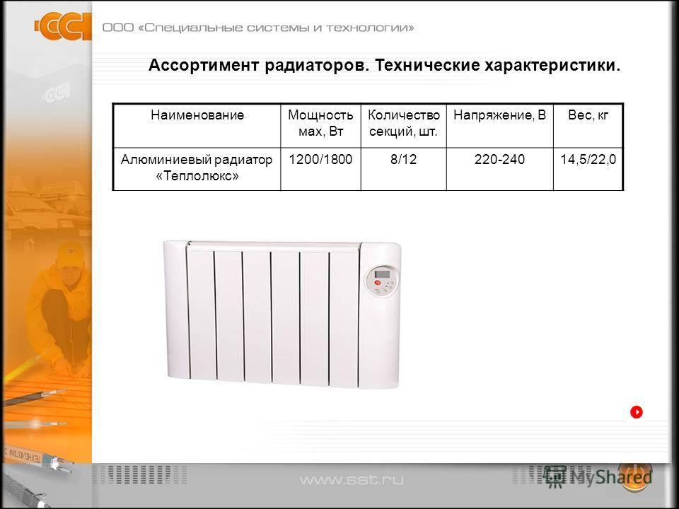 Ассортимент радиаторов. Технические характеристики. НаименованиеМощность мах, Вт Количество секций, шт. Напряжение, ВВес, кг Алюминиевый радиатор «Теплолюкс» 1200/18008/12220-24014,5/22,0