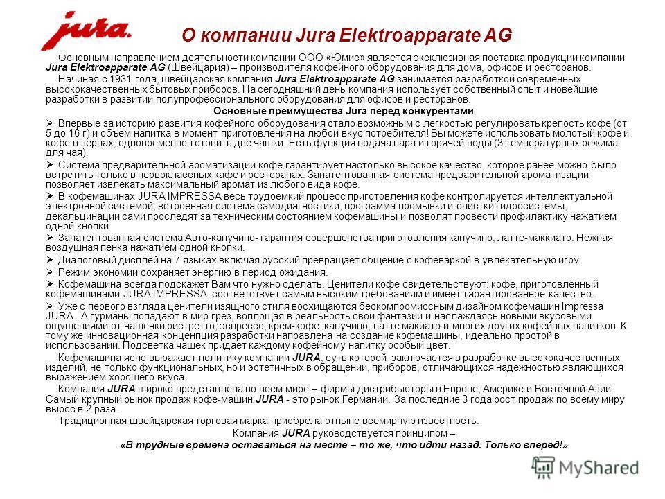 Основным направлением деятельности компании ООО «Юмис» является эксклюзивная поставка продукции компании Jura Elektroapparate AG (Швейцария) – производителя кофейного оборудования для дома, офисов и ресторанов. Начиная с 1931 года, швейцарская компан