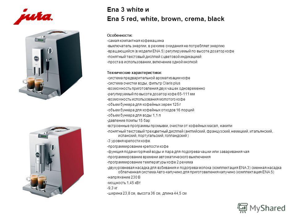 Ena 3 white и Ena 5 red, white, brown, crema, black Особенности: -самая компактная кофемашина -выключатель энергии, в режиме ожидания не потребляет энергию -вращающийся (в модели ENA 5) регулируемый по высоте дозатор кофе -понятный текстовый дисплей