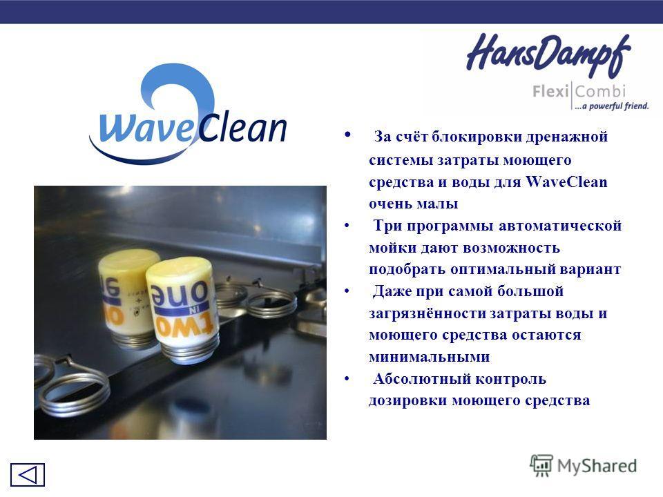 За счёт блокировки дренажной системы затраты моющего средства и воды для WaveClean очень малы Три программы автоматической мойки дают возможность подобрать оптимальный вариант Даже при самой большой загрязнённости затраты воды и моющего средства оста