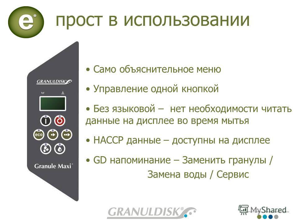Само объяснительное меню Управление одной кнопкой Без языковой – нет необходимости читать данные на дисплее во время мытья HACCP данные – доступны на дисплее GD напоминание – Заменить гранулы / Замена воды / Сервис прост в использовании