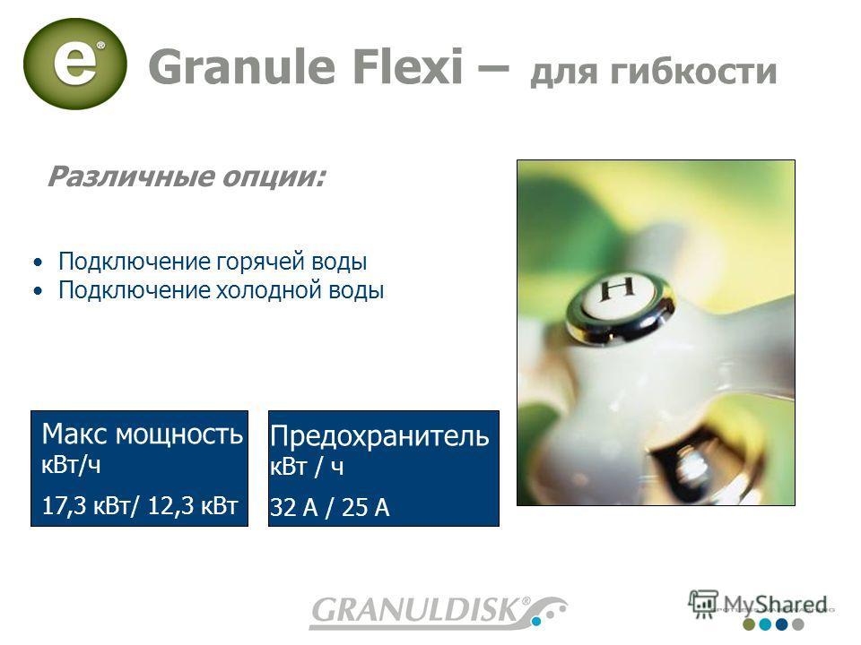 Granule Flexi – для гибкости Подключение горячей воды Подключение холодной воды Различные опции: Предохранитель кВт / ч 32 A / 25 A Макс мощность кВт/ч 17,3 кВт/ 12,3 кВт