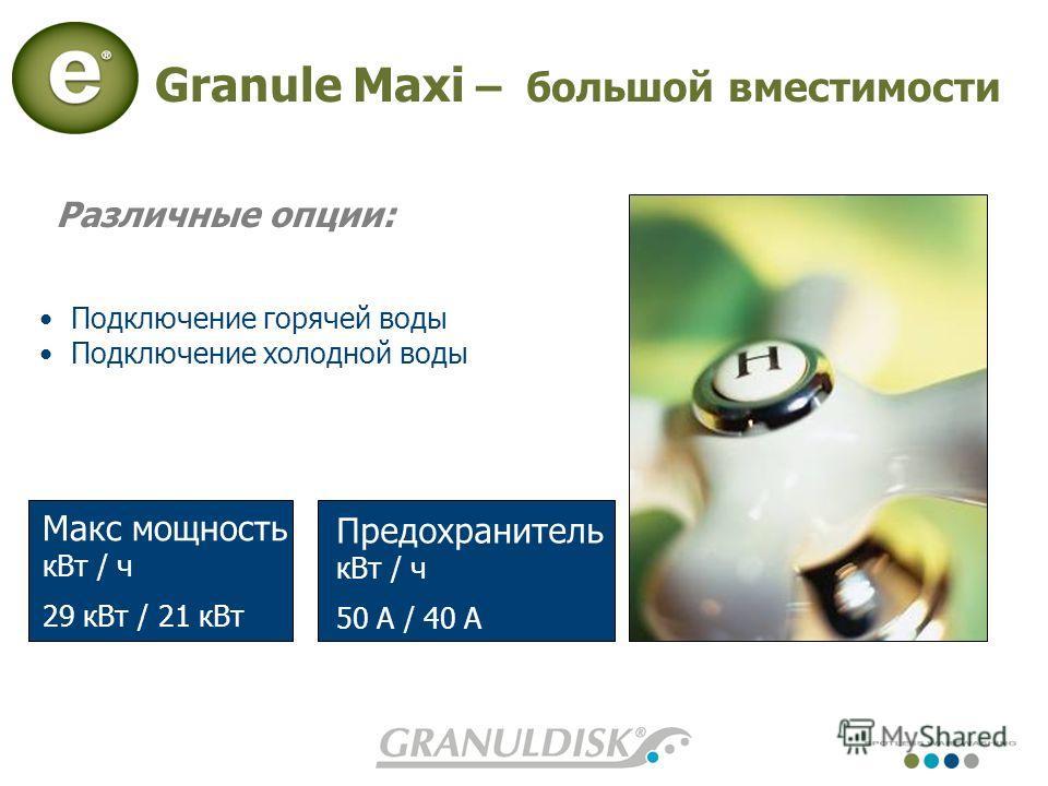 Granule Maxi – большой вместимости Предохранитель кВт / ч 50 A / 40 A Макс мощность кВт / ч 29 кВт / 21 кВт Подключение горячей воды Подключение холодной воды Различные опции: