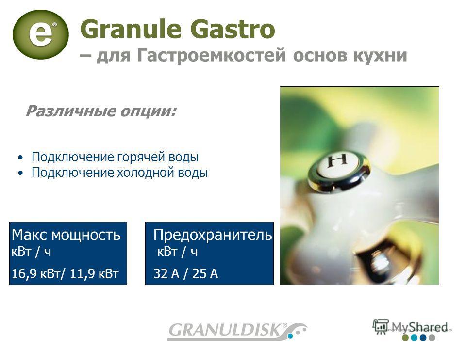 Granule Gastro – для Гастроемкостей основ кухни Предохранитель кВт / ч 32 A / 25 A Макс мощность кВт / ч 16,9 кВт/ 11,9 кВт Подключение горячей воды Подключение холодной воды Различные опции: