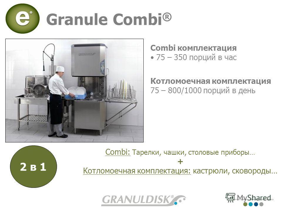 Granule Combi ® Combi комплектация 75 – 350 порций в час Котломоечная комплектация 75 – 800/1000 порций в день 2 в 1 Combi: Тарелки, чашки, столовые приборы… + Котломоечная комплектация: кастрюли, сковороды…