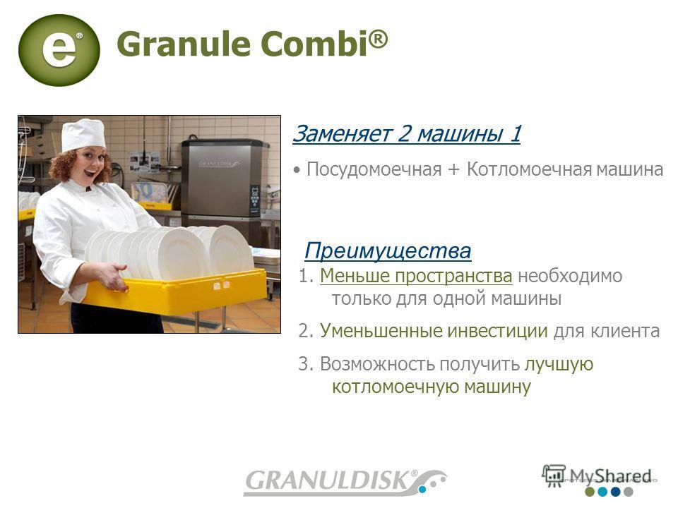 Granule Combi ® Заменяет 2 машины 1 Посудомоечная + Котломоечная машина Преимущества 1. Меньше пространства нeобходимо только для одной машины 2. Уменьшенные инвестиции для клиента 3. Возможность получить лучшую котломоечную машину Benefits