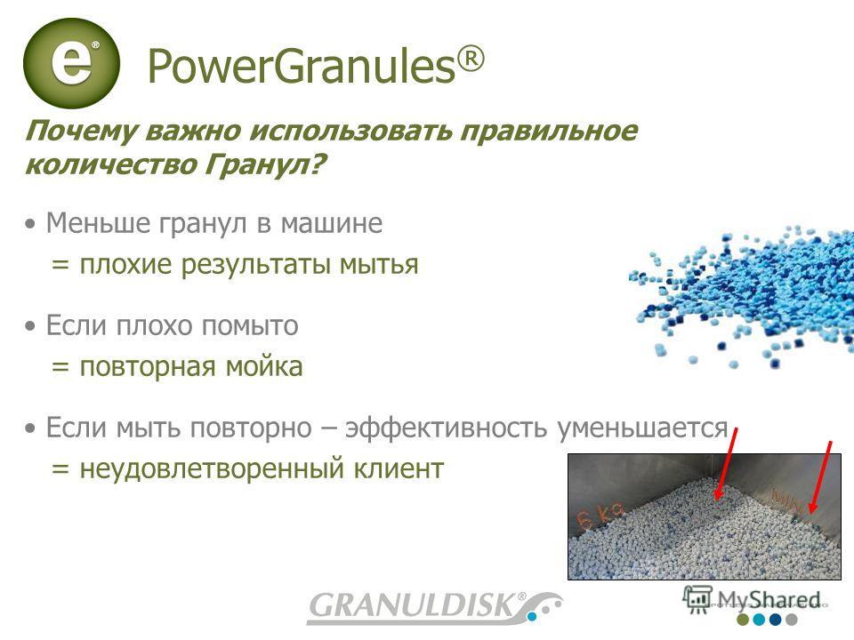 PowerGranules ® Почему важно использовать правильное количество Гранул? Меньше гранул в машине = плохие результаты мытья Если плохо помыто = повторная мойка Если мыть повторно – эффективность уменьшается = неудовлетворенный клиент