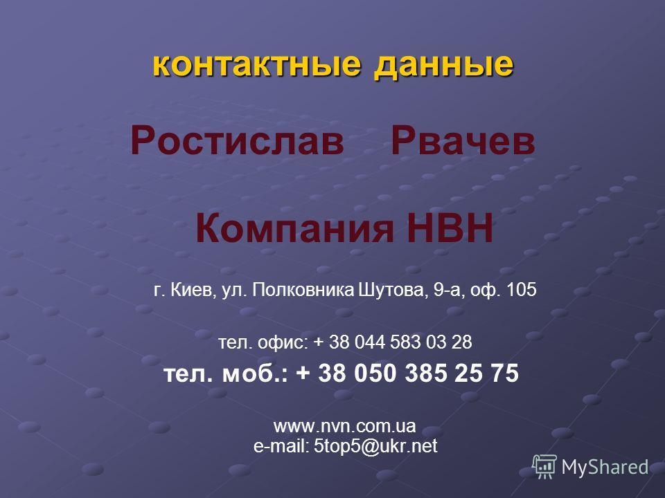 контактные данные Ростислав Рвачев Компания НВН г. Киев, ул. Полковника Шутова, 9-a, оф. 105 тел. офис: + 38 044 583 03 28 тел. моб.: + 38 050 385 25 75 www.nvn.com.ua e-mail: 5top5@ukr.net