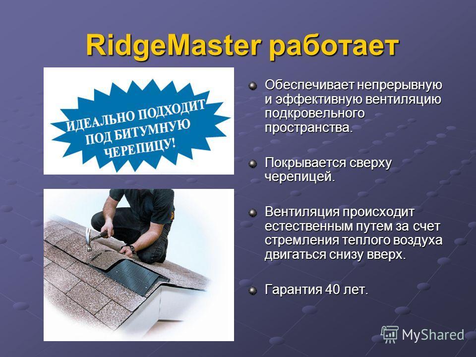 RidgeMaster работает RidgeMaster работает Обеспечивает непрерывную и эффективную вентиляцию подкровельного пространства. Покрывается сверху черепицей. Вентиляция происходит естественным путем за счет стремления теплого воздуха двигаться снизу вверх.