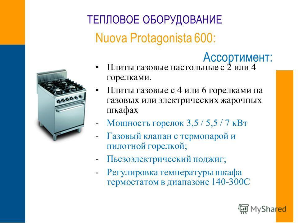 ТЕПЛОВОЕ ОБОРУДОВАНИЕ Nuova Protagonista 600: Ассортимент: Плиты газовые настольные с 2 или 4 горелками. Плиты газовые с 4 или 6 горелками на газовых или электрических жарочных шкафах -Мощность горелок 3,5 / 5,5 / 7 кВт -Газовый клапан с термопарой и
