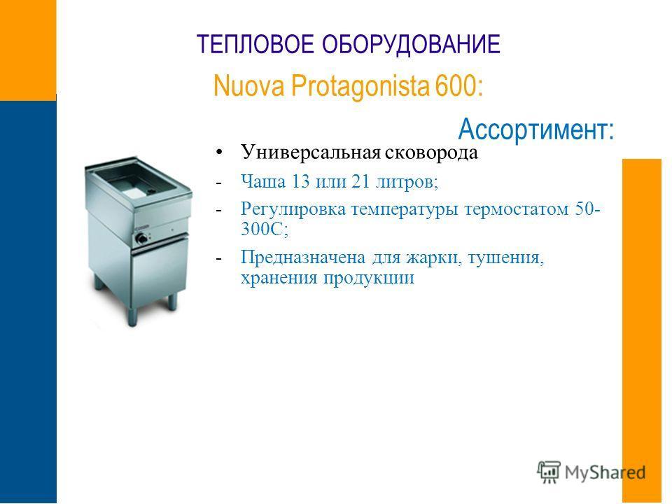 ТЕПЛОВОЕ ОБОРУДОВАНИЕ Nuova Protagonista 600: Ассортимент: Универсальная сковорода -Чаша 13 или 21 литров; -Регулировка температуры термостатом 50- 300С; -Предназначена для жарки, тушения, хранения продукции