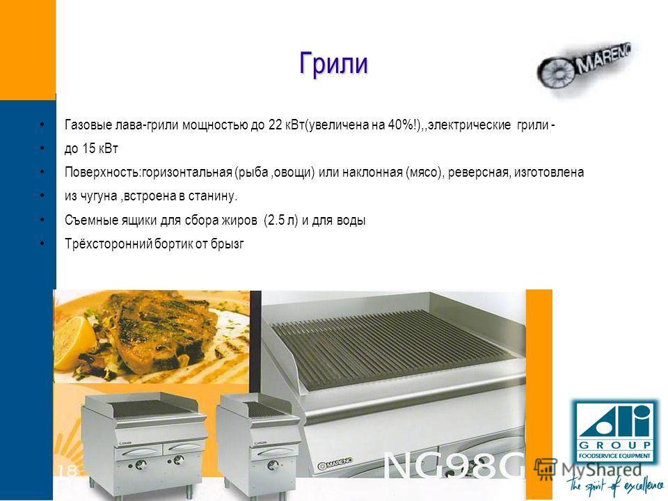Грили Газовые лава-грили мощностью до 22 кВт(увеличена на 40%!),,электрические грили - до 15 кВт Поверхность:горизонтальная (рыба,овощи) или наклонная (мясо), реверсная, изготовлена из чугуна,встроена в станину. Съемные ящики для сбора жиров (2.5 л)
