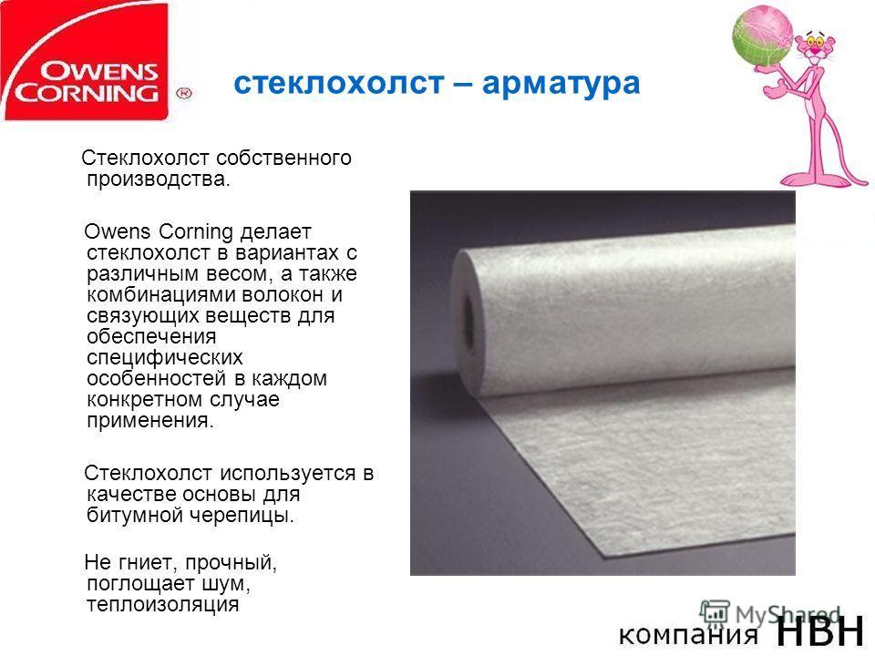стеклохолст – арматура Стеклохолст собственного производства. Owens Corning делает стеклохолст в вариантах с различным весом, а также комбинациями волокон и связующих веществ для обеспечения специфических особенностей в каждом конкретном случае приме