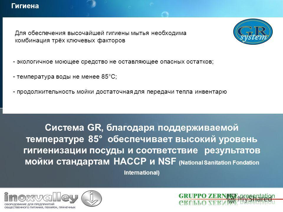 Система GR, благодаря поддерживаемой температуре 85° обеспечивает высокий уровень гигиенизации посуды и соответствие результатов мойки стандартам HACCP и NSF (National Sanitation Fondation International) Гигиена - экологичное моющее средство не остав
