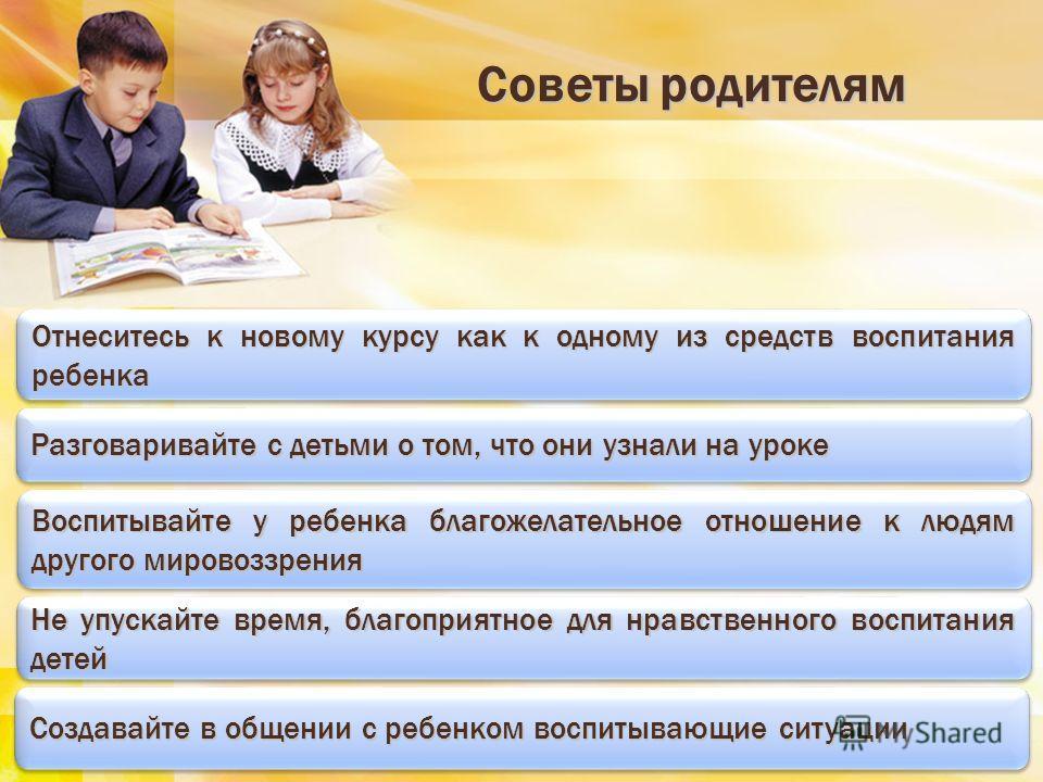 Советы родителям Советы родителям Отнеситесь к новому курсу как к одному из средств воспитания ребенка Разговаривайте с детьми о том, что они узнали на уроке Воспитывайте у ребенка благожелательное отношение к людям другого мировоззрения Не упускайте