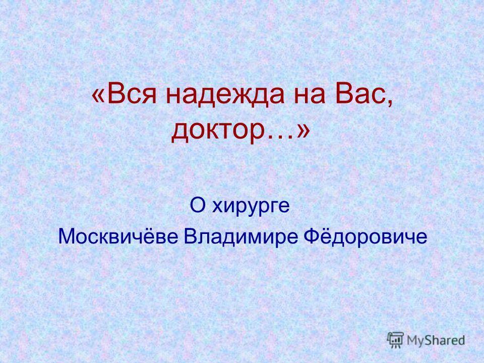 «Вся надежда на Вас, доктор…» О хирурге Москвичёве Владимире Фёдоровиче