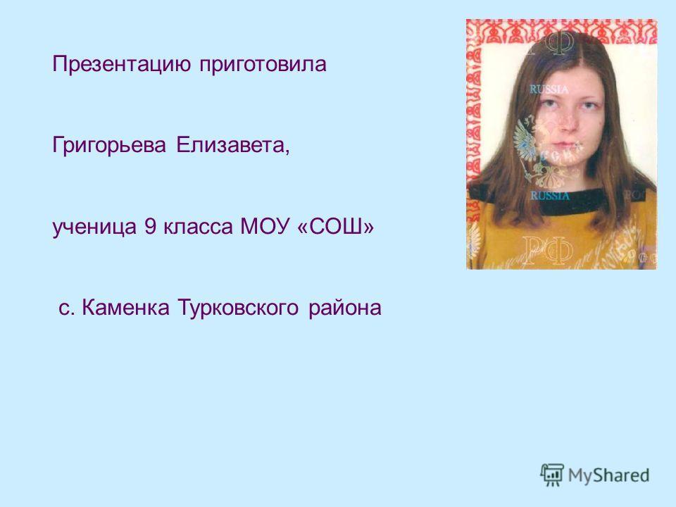 Презентацию приготовила Григорьева Елизавета, ученица 9 класса МОУ «СОШ» с. Каменка Турковского района