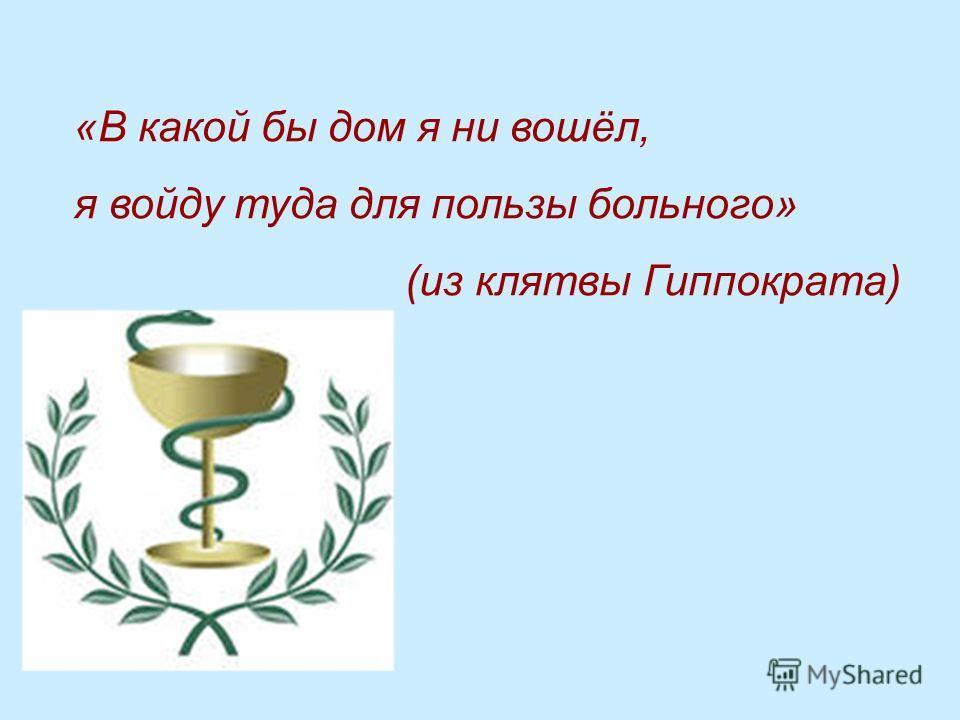 «В какой бы дом я ни вошёл, я войду туда для пользы больного» (из клятвы Гиппократа)