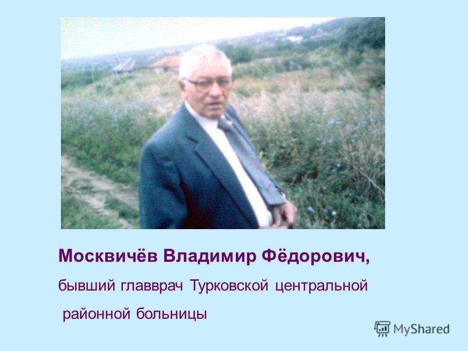 Москвичёв Владимир Фёдорович, бывший главврач Турковской центральной районной больницы