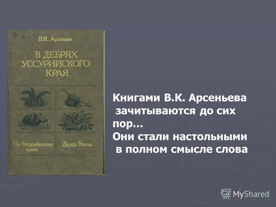 Книгами В.К. Арсеньева зачитываются до сих пор… Они стали настольными в полном смысле слова