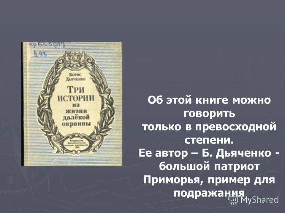 Об этой книге можно говорить только в превосходной степени. Ее автор – Б. Дьяченко - большой патриот Приморья, пример для подражания