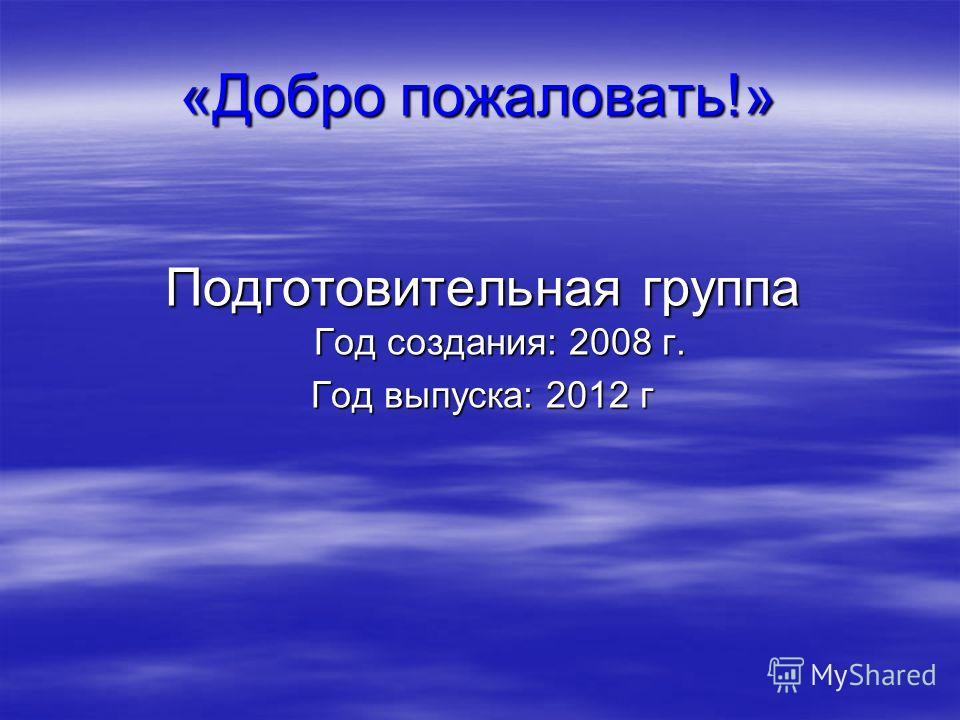 «Добро пожаловать!» Подготовительная группа Год создания: 2008 г. Год выпуска: 2012 г