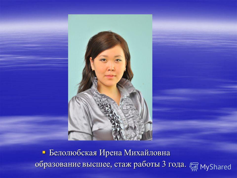 Белолюбская Ирена Михайловна Белолюбская Ирена Михайловна образование высшее, стаж работы 3 года. образование высшее, стаж работы 3 года.