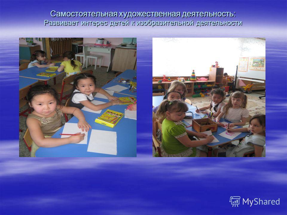Самостоятельная художественная деятельность: Развивает интерес детей к изобразительной деятельности