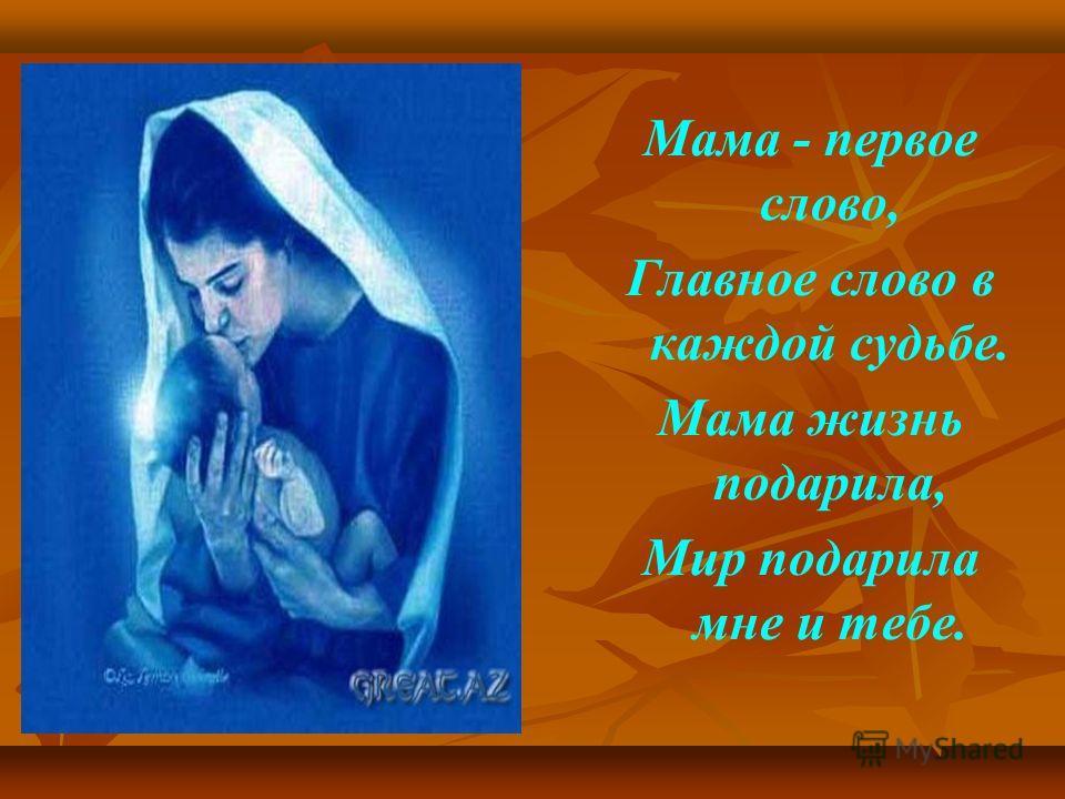 Мама - первое слово, Главное слово в каждой судьбе. Мама жизнь подарила, Мир подарила мне и тебе.