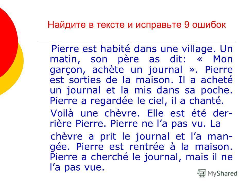 Найдите в тексте и исправьте 9 ошибок Pierre est habité dans une village. Un matin, son père as dit: « Mon garçon, achète un journal ». Pierre est sorties de la maison. Il a acheté un journal et la mis dans sa poche. Pierre a regardée le ciel, il a c