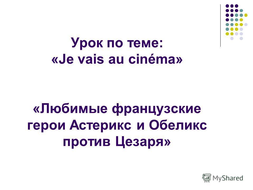 Урок по теме: «Je vais au cinéma» «Любимые французские герои Астерикс и Обеликс против Цезаря»