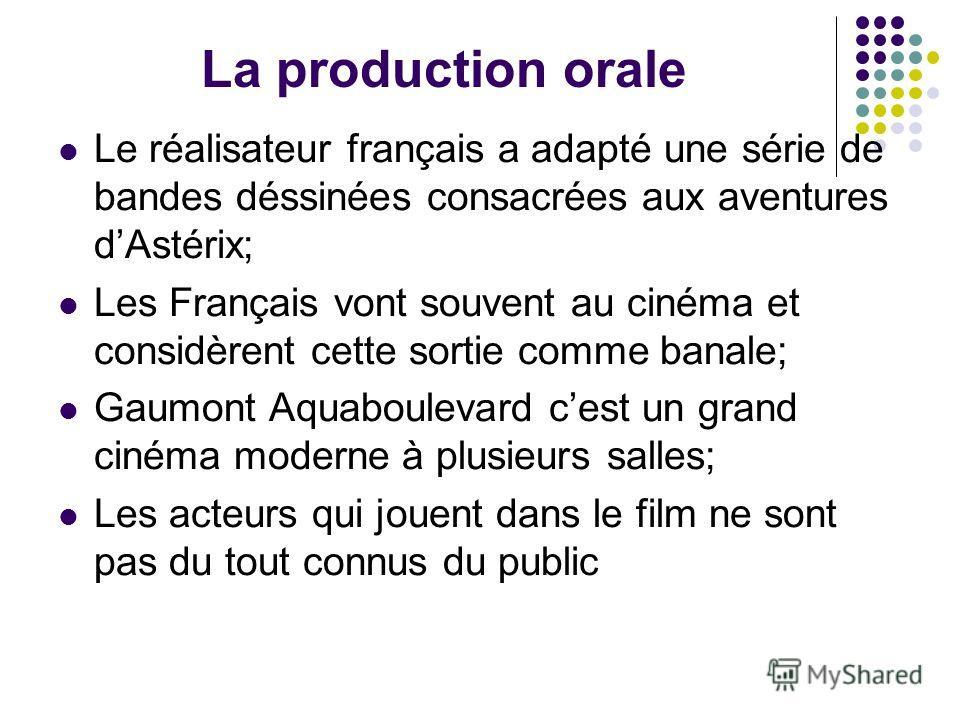 La production orale Le réalisateur français a adapté une série de bandes déssinées consacrées aux aventures dAstérix; Les Français vont souvent au cinéma et considèrent cette sortie comme banale; Gaumont Aquaboulevard cest un grand cinéma moderne à p