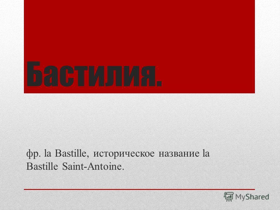 Бастилия. фр. la Bastille, историческое название la Bastille Saint-Antoine.