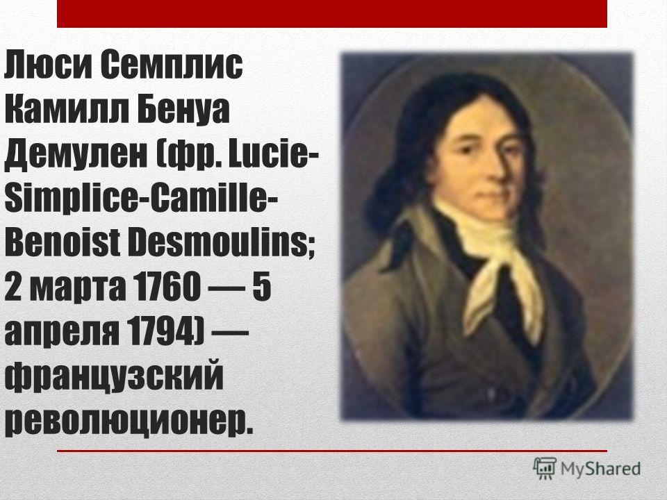 Люси Семплис Камилл Бенуа Демулен (фр. Lucie- Simplice-Camille- Benoist Desmoulins; 2 марта 1760 5 апреля 1794) французский революционер.