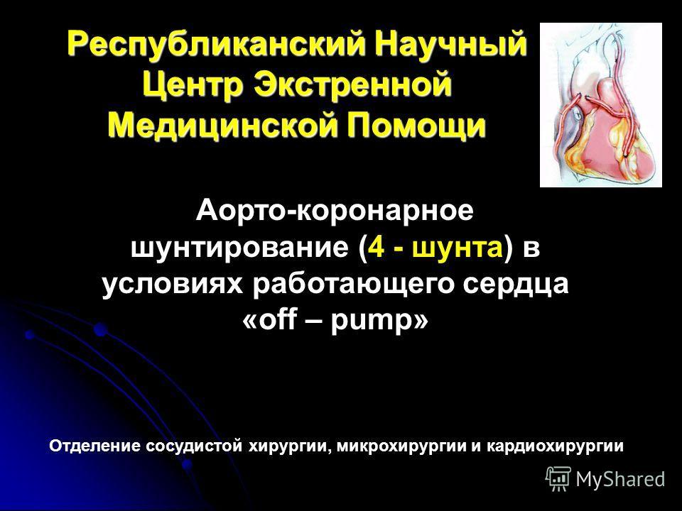 Республиканский Научный Центр Экстренной Медицинской Помощи Аорто-коронарное шунтирование (4 - шунта) в условиях работающего сердца «off – pump» Отделение сосудистой хирургии, микрохирургии и кардиохирургии