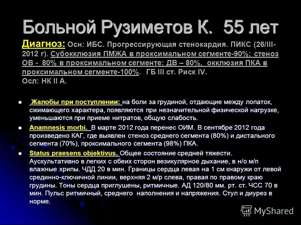 Больной Рузиметов К. 55 лет Диагноз: Больной Рузиметов К. 55 лет Диагноз: Осн: ИБС. Прогрессирующая стенокардия. ПИКС (26/III- 2012 г). Субокклюзия ПМЖА в проксимальном сегменте-90%; стеноз ОВ - 80% в проксимальном сегменте; ДВ – 80%, окклюзия ПКА в