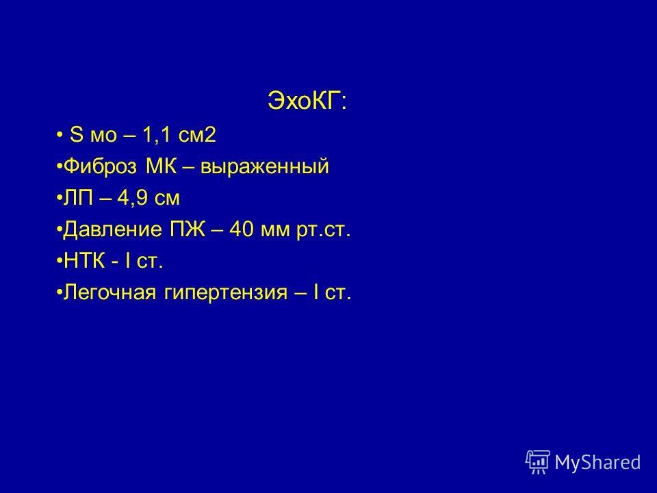 ЭхоКГ: S мо – 1,1 см2 Фиброз МК – выраженный ЛП – 4,9 см Давление ПЖ – 40 мм рт.ст. НТК - I ст. Легочная гипертензия – I ст.