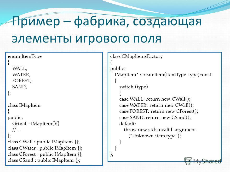Пример – фабрика, создающая элементы игрового поля enum ItemType { WALL, WATER, FOREST, SAND, }; class IMapItem { public: virtual ~IMapItem(){} //... }; class CWall : public IMapItem {}; class CWater : public IMapItem {}; class CForest : public IMapI
