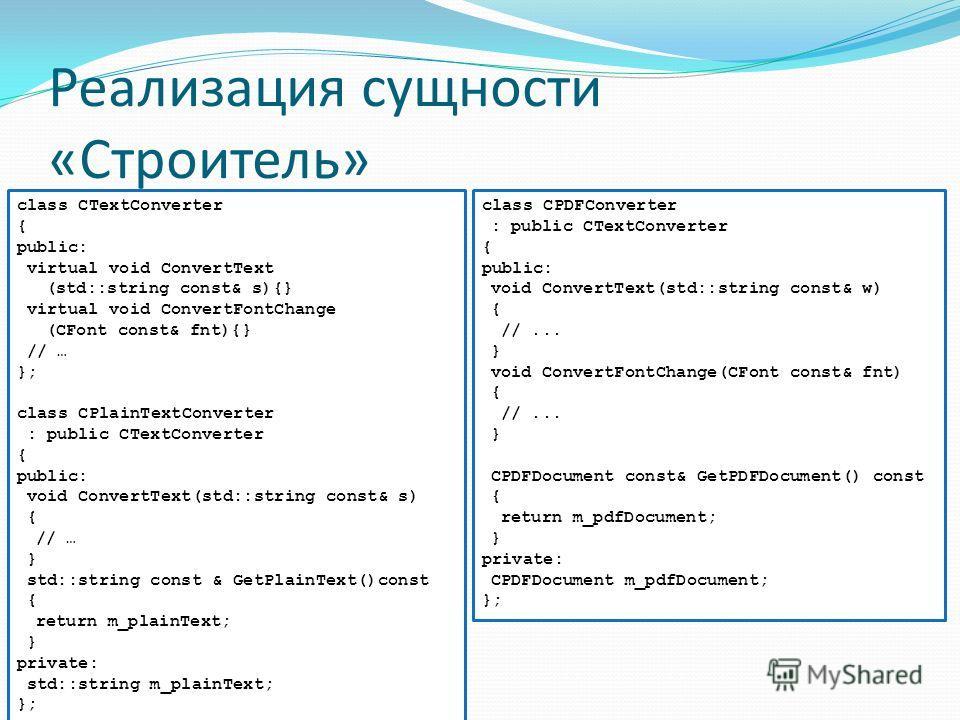 Реализация сущности «Строитель» class CTextConverter { public: virtual void ConvertText (std::string const& s){} virtual void ConvertFontChange (CFont const& fnt){} // … }; class CPlainTextConverter : public CTextConverter { public: void ConvertText(