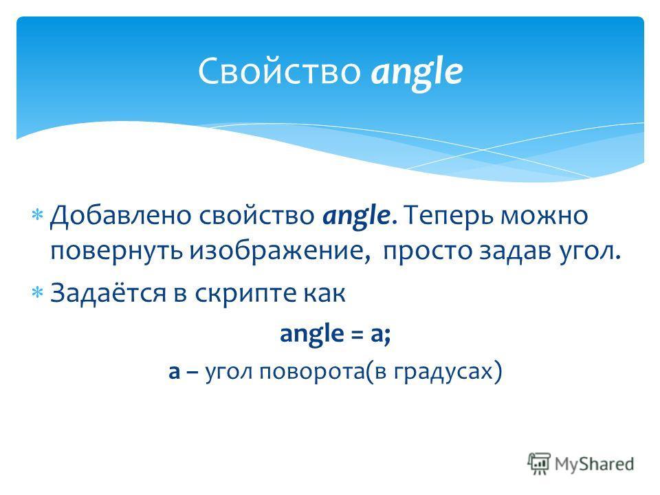 Добавлено свойство angle. Теперь можно повернуть изображение, просто задав угол. Задаётся в скрипте как angle = a; a – угол поворота(в градусах) Свойство angle