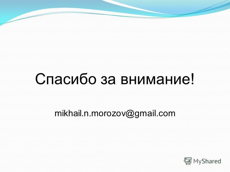 Спасибо за внимание! mikhail.n.morozov@gmail.com