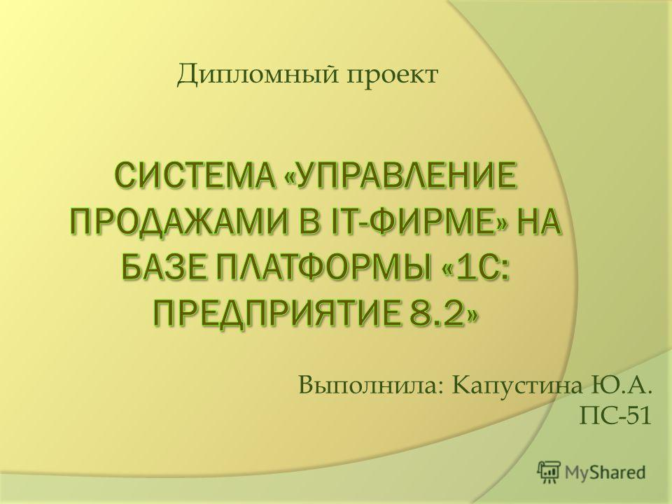 Дипломный проект Выполнила: Капустина Ю.А. ПС-51